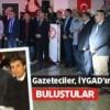 Gazeteciler, İYGAD'ın gecesinde buluştu..